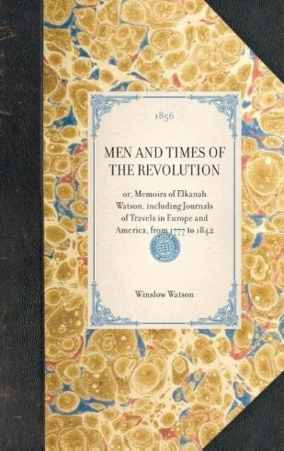 Men and Times of the Revolution: Or, Memoirs of Elkanah Watson, Including Journals of Travels in Europe and America, from 1777 to 1842