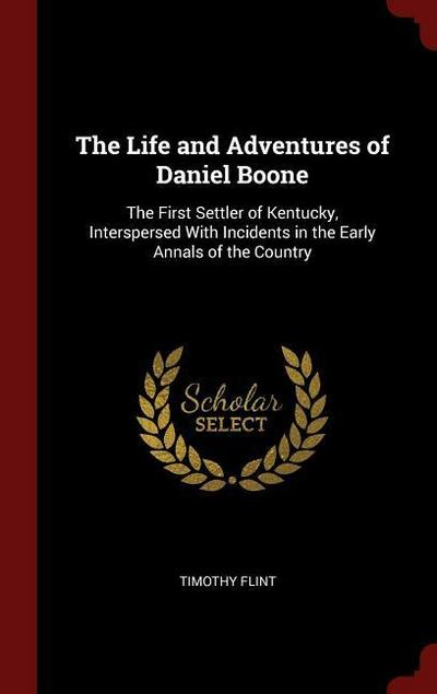 The Life and Adventures of Daniel Boone: The First Settler of Kentucky, Interspersed with Incidents in the Early Annals of the Country
