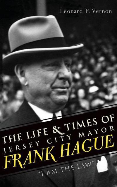 The Life & Times of Jersey City Mayor Frank Hague: I Am the Law