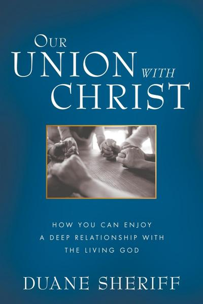Our Union with Christ: How You Can Enjoy a Deep Relationship with the Living God