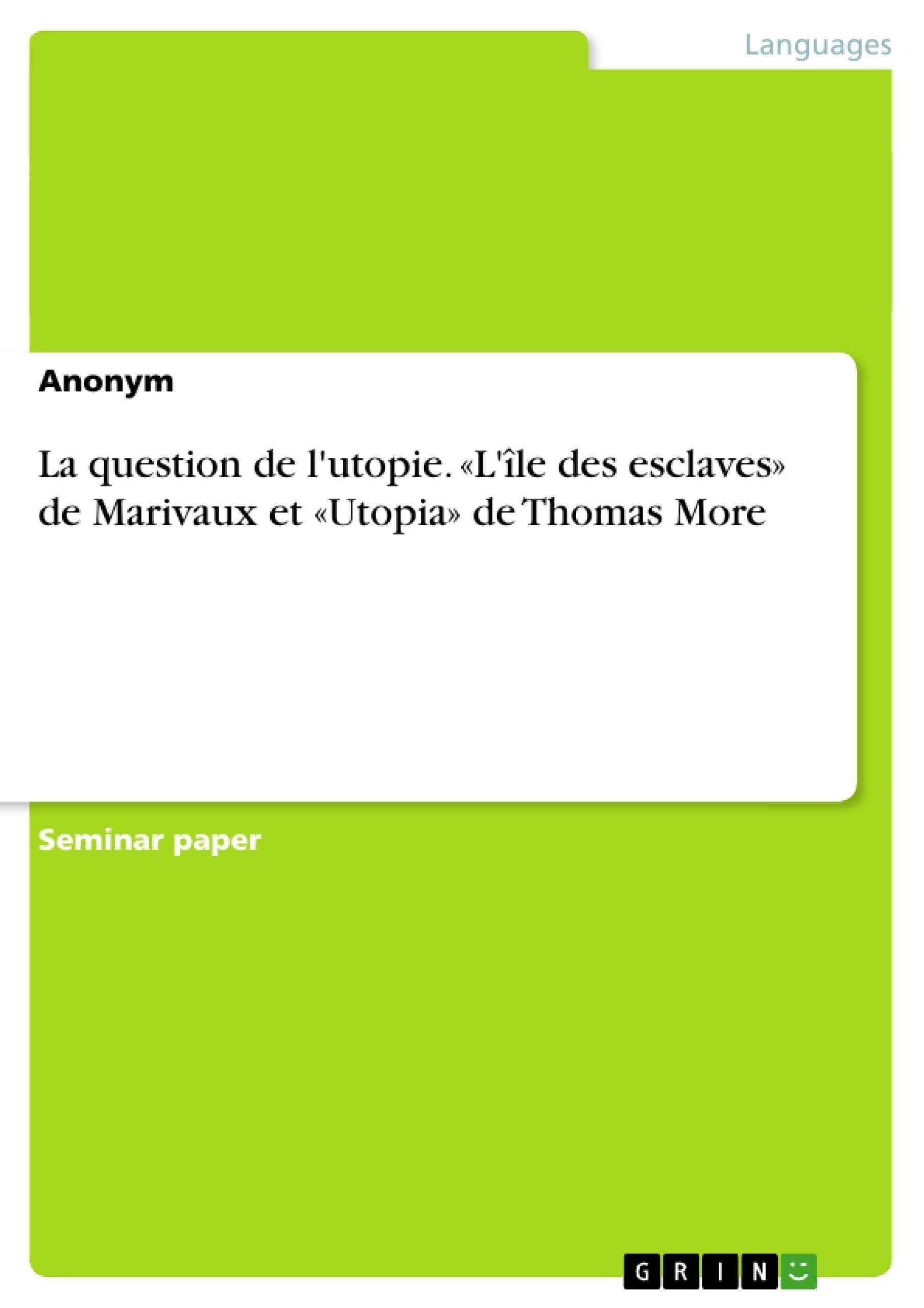 La question de l'utopie. «L'île des esclaves» de Marivaux et «Utopia» de Th ...