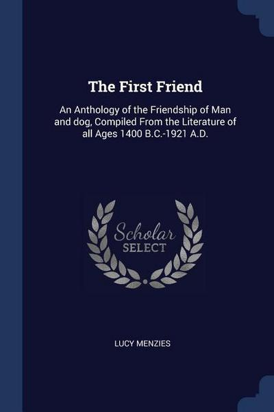 The First Friend: An Anthology of the Friendship of Man and Dog, Compiled from the Literature of All Ages 1400 B.C.-1921 A.D.