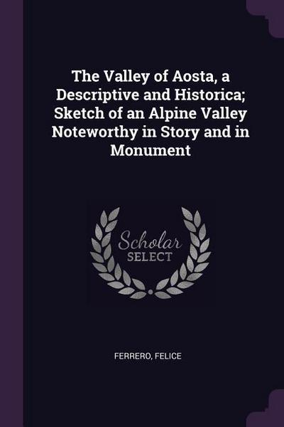 The Valley of Aosta, a Descriptive and Historica; Sketch of an Alpine Valley Noteworthy in Story and in Monument