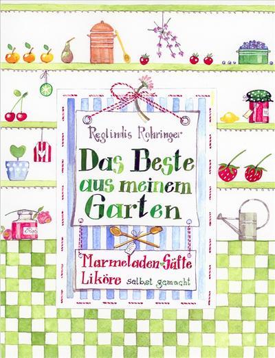 Das Beste aus meinem Garten: Marmeladen, Liköre, Säfte und mehr