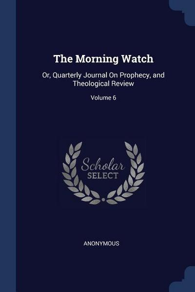 The Morning Watch: Or, Quarterly Journal on Prophecy, and Theological Review; Volume 6