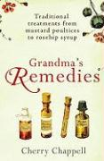 Grandma's Remedies: Traditional Cures and Treatments from Mustard Poultices to Rosehip Syrup
