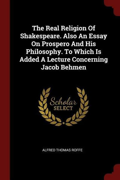 The Real Religion of Shakespeare. Also an Essay on Prospero and His Philosophy. to Which Is Added a Lecture Concerning Jacob Behmen