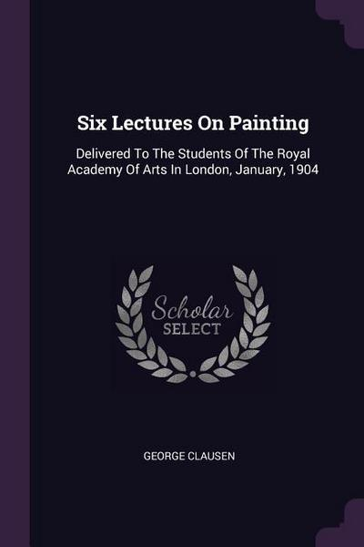 Six Lectures on Painting: Delivered to the Students of the Royal Academy of Arts in London, January, 1904