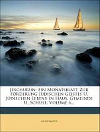 Jeschurun: Ein Monatsblatt Zur Förderung Jüdischen Geistes U. Jüdischen Lebens In Haus, Gemeinde U. Schule, Volume 6...