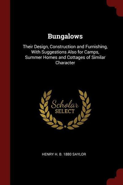 Bungalows: Their Design, Construction and Furnishing, with Suggestions Also for Camps, Summer Homes and Cottages of Similar Chara