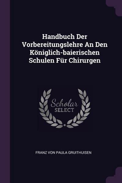 Handbuch Der Vorbereitungslehre an Den Königlich-Baierischen Schulen Für Chirurgen