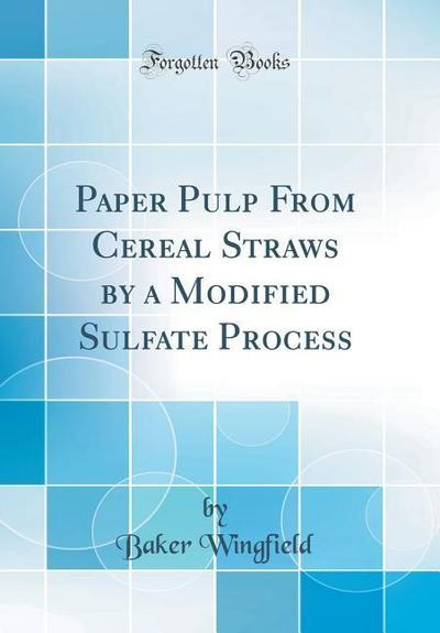 Paper Pulp from Cereal Straws by a Modified Sulfate Process (Classic Reprint)