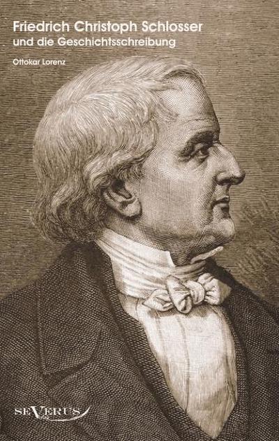 Der Historiker Friedrich Christoph Schlosser und die Geschichtsschreibung
