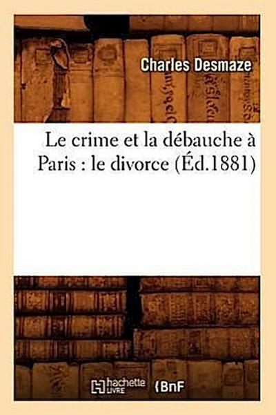 Le Crime Et La Débauche À Paris: Le Divorce (Éd.1881)