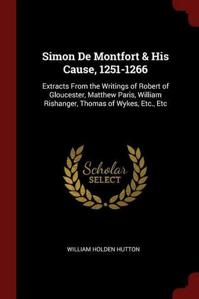 Simon de Montfort & His Cause, 1251-1266: Extracts from the Writings of Robert of Gloucester, Matthew Paris, William Rishanger, Thomas of Wykes, Etc.,