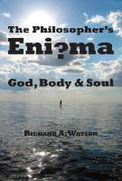 The Philosopher's Enigma: God, Body and Soul: God, Disembodied Spirits, Free Will, Determinism, and the Mind-Body Problem