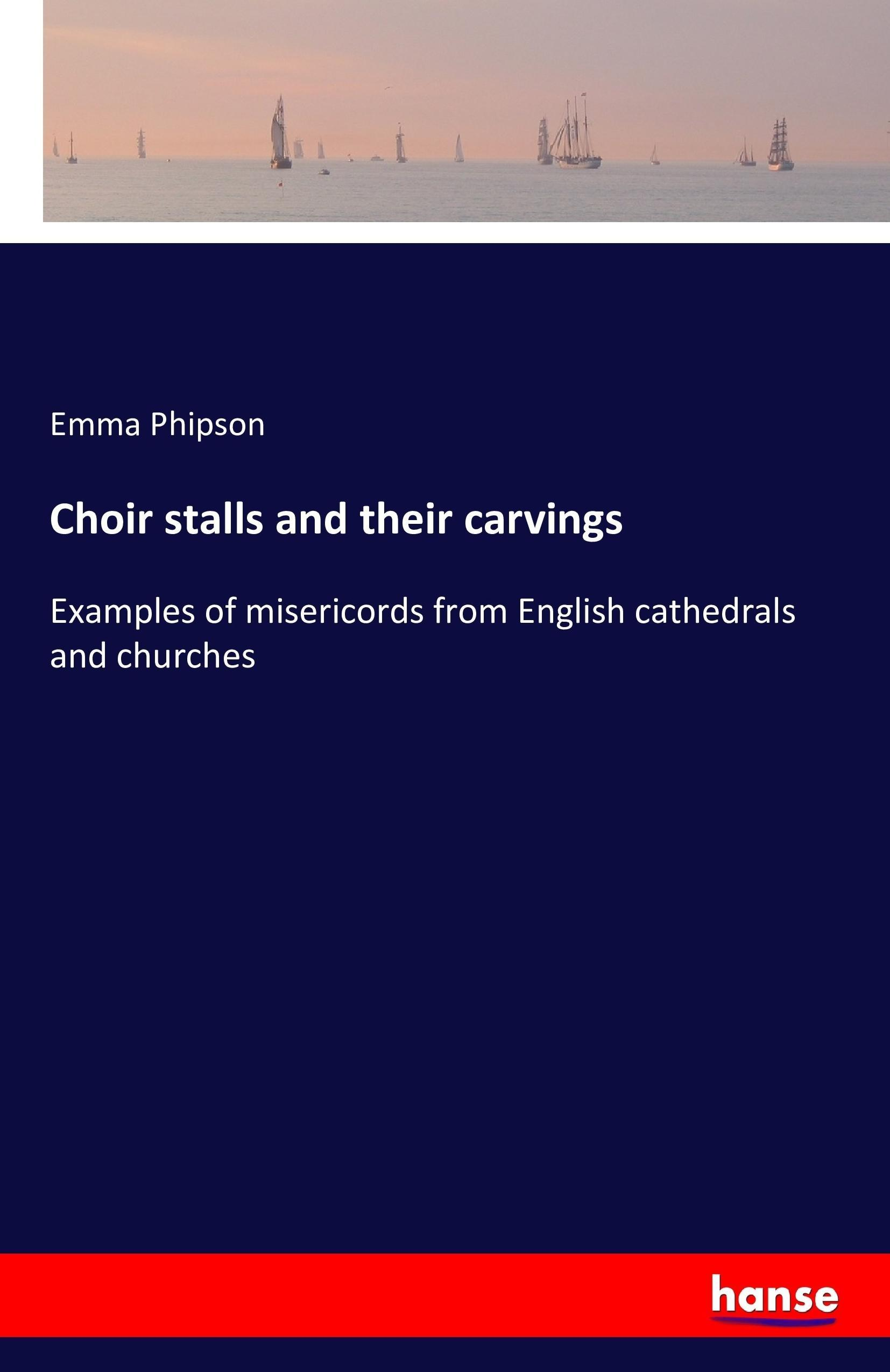 Choir stalls and their carvings - Emma Phipson -  9783741140075