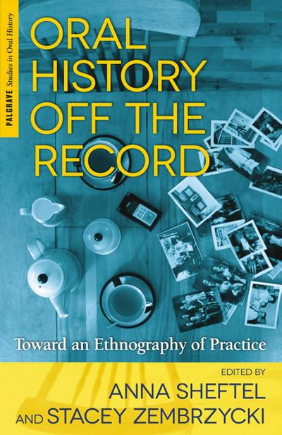 Oral History Off the Record: Toward an Ethnography of Practice (Palgrave Studies in Oral History) - Palgrave Macmillan - Gebundene Ausgabe, Englisch, A. Sheftel, Toward an Ethnography of Practice, Toward an Ethnography of Practice