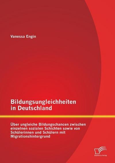 Bildungsungleichheiten in Deutschland: Über ungleiche Bildungschancen zwischen einzelnen sozialen Schichten sowie von Schülerinnen und Schülern mit Migrationshintergrund