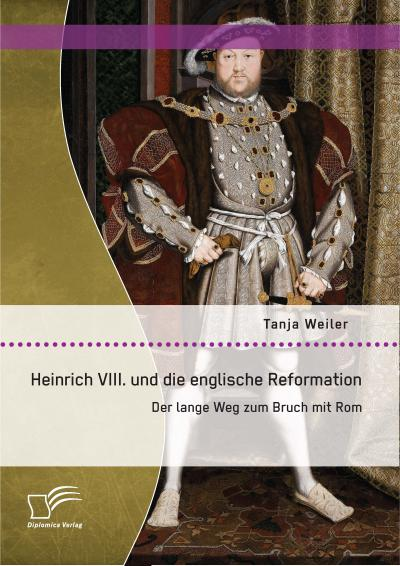 Heinrich Viii. und die englische Reformation: Der lange Weg zum Bruch mit Rom