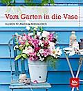 Vom Garten in die Vase: Blumen pflanzen und a ...
