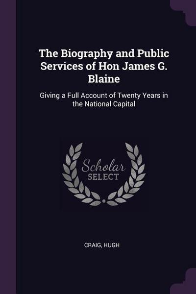 The Biography and Public Services of Hon James G. Blaine: Giving a Full Account of Twenty Years in the National Capital