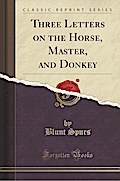 Three Letters on the Horse, Master, and Donkey (Classic Reprint)