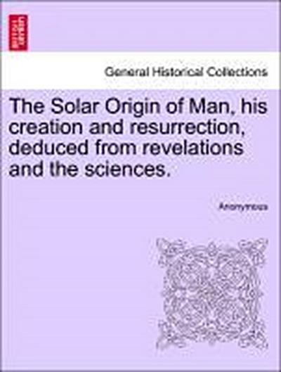 The Solar Origin of Man, his creation and resurrection, deduced from revelations and the sciences.