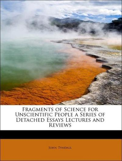 Fragments of Science for Unscientific People a Series of Detached Essays Lectures and Reviews
