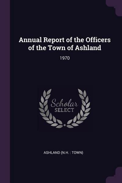 Annual Report of the Officers of the Town of Ashland: 1970