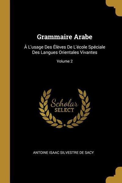 Grammaire Arabe: À l'Usage Des Élèves de l'École Spéciale Des Langues Orientales Vivantes; Volume 2