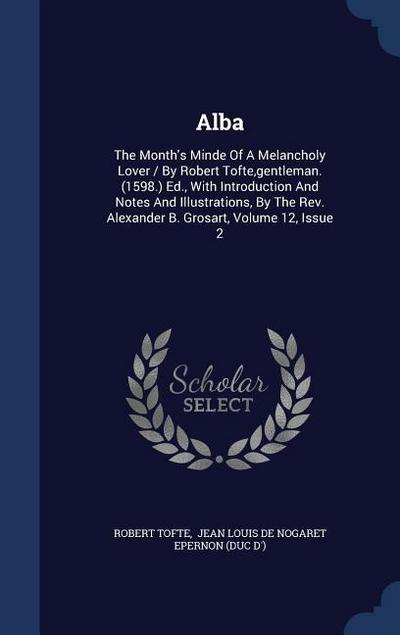 Alba: The Month's Minde of a Melancholy Lover / By Robert Tofte, Gentleman. (1598.) Ed., with Introduction and Notes and Ill