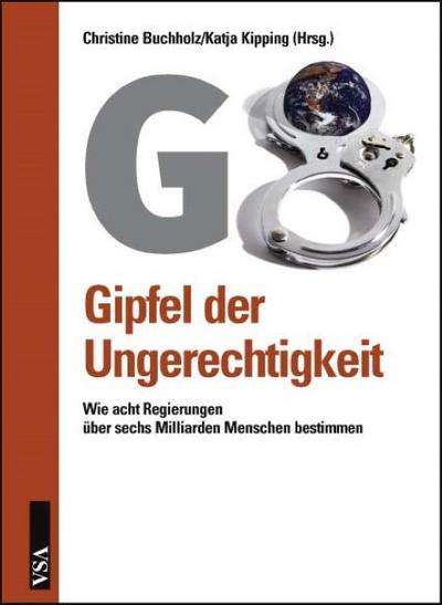 G 8 : Gipfel Der Ungerechtigkeit : Wie Acht Regierungen Über 6.000.000.000 Menschen Bestimmen : Das Buch Zum Gipfel