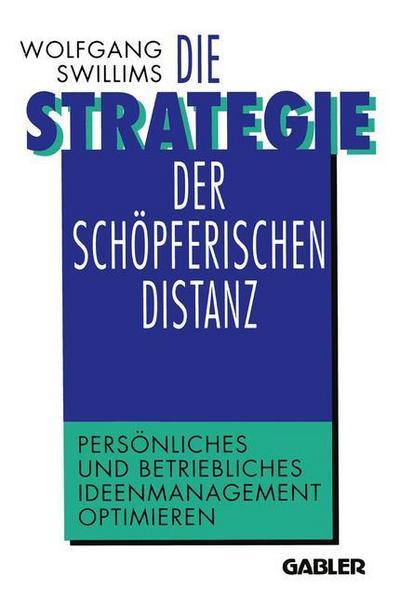 Die Strategie der schöpferischen Distanz: Persönliches und betriebliches Ideenmanagement optimieren
