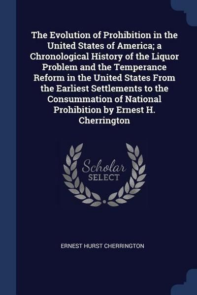 The Evolution of Prohibition in the United States of America; A Chronological History of the Liquor Problem and the Temperance Reform in the United St