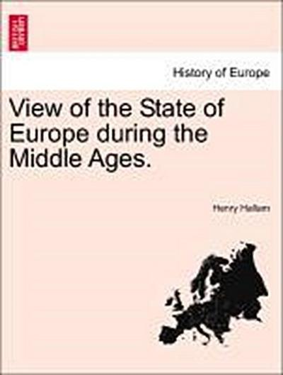 View of the State of Europe during the Middle Ages. Vol. I.