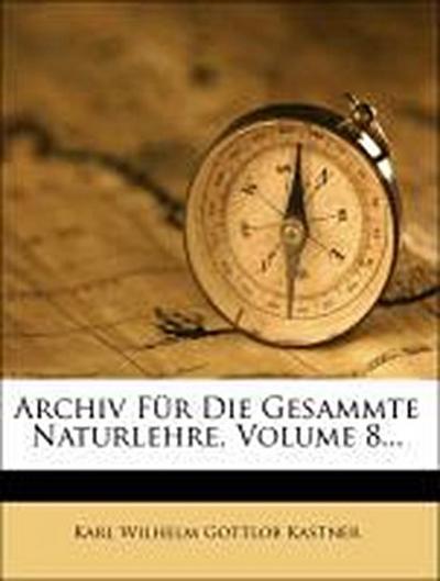 Archiv Für Die Gesammte Naturlehre, Volume 8...