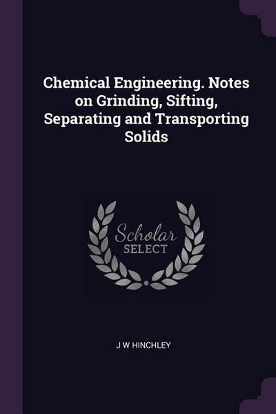 Chemical Engineering. Notes on Grinding, Sifting, Separating and Transporting Solids