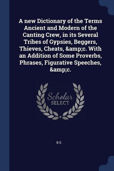 A New Dictionary of the Terms Ancient and Modern of the Canting Crew, in Its Several Tribes of Gypsies, Beggers, Thieves, Cheats, &c. with an Addition