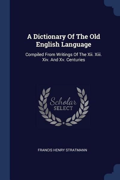 A Dictionary of the Old English Language: Compiled from Writings of the XII. XIII. XIV. and XV. Centuries