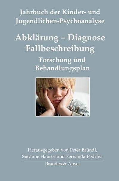 Abklärung – Diagnose – Fallbeschreibung; Forschung und Behandlungsplan; Jahrbuch der Kinder- und Jugendlichen-Psychoanalyse; Hrsg. v. Bründl, Peter/Hauser, Susanne/Pedrina, Fernanda; Deutsch