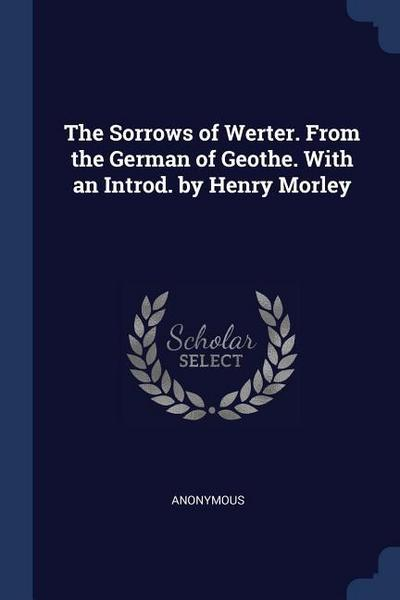 The Sorrows of Werter. from the German of Geothe. with an Introd. by Henry Morley