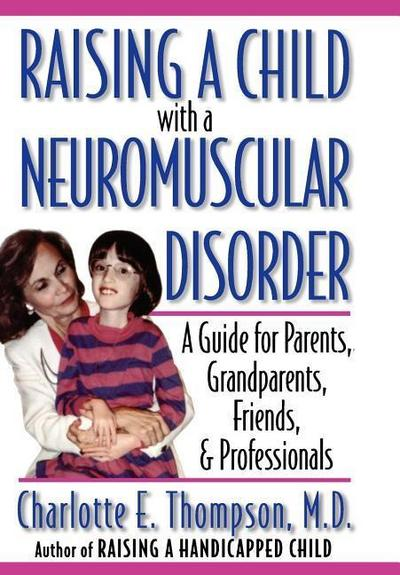 Raising a Child with a Neuromuscular Disorder: A Guide for Parents, Grandparents, Friends, & Professionals