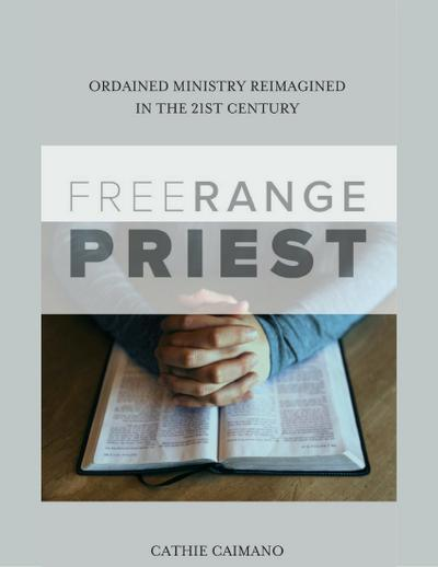 Free Range Priest: Ordained Ministry Reimagined In the 21st Century