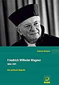 Friedrich Wilhelm Wagner; 1894–1971. Eine pol ...