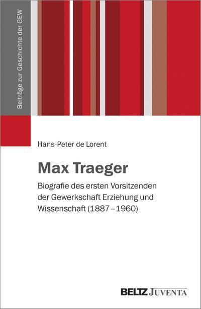 Max Traeger: Biografie des ersten Vorsitzenden der Gewerkschaft Erziehung und Wissenschaft (1887-1960) (Beiträge zur Geschichte der GEW)