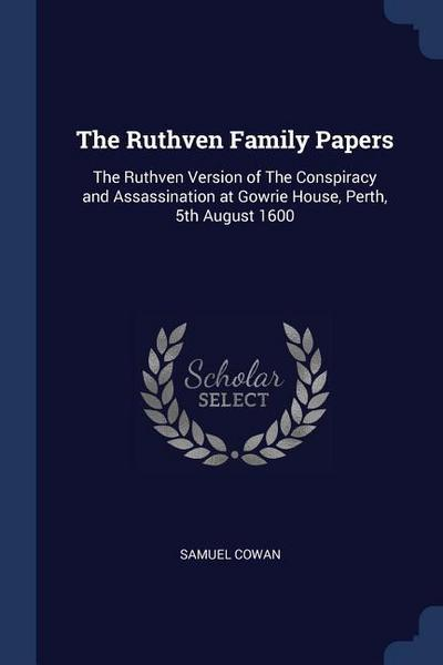 The Ruthven Family Papers: The Ruthven Version of the Conspiracy and Assassination at Gowrie House, Perth, 5th August 1600