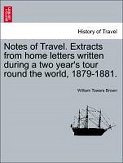 Notes of Travel. Extracts from home letters written during a two year's tour round the world, 1879-1881.