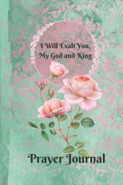 Book Of Psalms I Will Exalt You My God and King Praise and Worship Prayer Journal: Religious Devotional Journal in Green and Pink Damask Lace with Ros