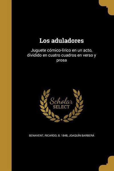Los aduladores: Juguete cómico-lírico en un acto, dividido en cuatro cuadros en verso y prosa
